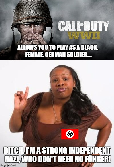 Strong independent Nazi | B**CH, I'M A STRONG INDEPENDENT NAZI, WHO DON'T NEED NO FÜHRER! ALLOWS YOU TO PLAY AS A BLACK, FEMALE, GERMAN SOLDIER.... | image tagged in call of duty,ww2,cod,sassy black woman,funny,memes | made w/ Imgflip meme maker