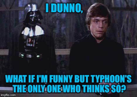 I DUNNO, WHAT IF I'M FUNNY BUT TYPHOON'S THE ONLY ONE WHO THINKS SO? | made w/ Imgflip meme maker