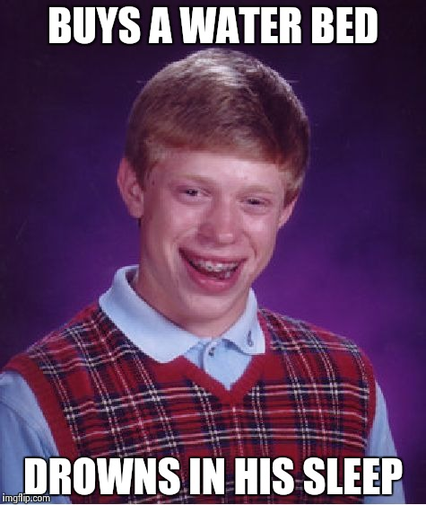 Bad Luck Brian Meme | BUYS A WATER BED DROWNS IN HIS SLEEP | image tagged in memes,bad luck brian | made w/ Imgflip meme maker