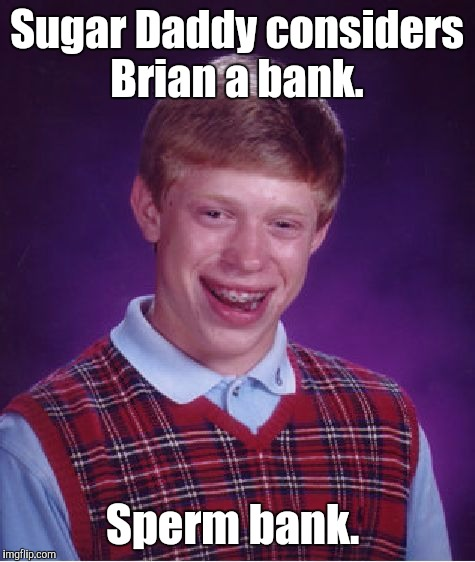 Bad Luck Brian Meme | Sugar Daddy considers Brian a bank. Sperm bank. | image tagged in memes,bad luck brian | made w/ Imgflip meme maker
