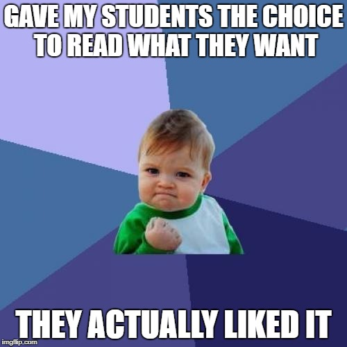 Success Kid Meme | GAVE MY STUDENTS THE CHOICE TO READ WHAT THEY WANT THEY ACTUALLY LIKED IT | image tagged in memes,success kid | made w/ Imgflip meme maker