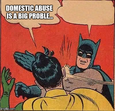 Domestic abuse, like a boss... | DOMESTIC ABUSE IS A BIG PROBLE... | image tagged in memes,batman slapping robin,abuse,domestic abuse | made w/ Imgflip meme maker