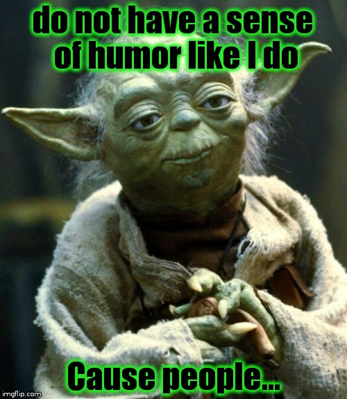 Star Wars Yoda Meme | do not have a sense of humor like I do Cause people... | image tagged in memes,star wars yoda | made w/ Imgflip meme maker