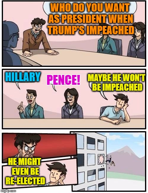 Boardroom Meeting Suggestion |  WHO DO YOU WANT AS PRESIDENT WHEN TRUMP'S IMPEACHED; HILLARY; MAYBE HE WON'T BE IMPEACHED; PENCE! HE MIGHT EVEN BE RE-ELECTED | image tagged in memes,boardroom meeting suggestion | made w/ Imgflip meme maker