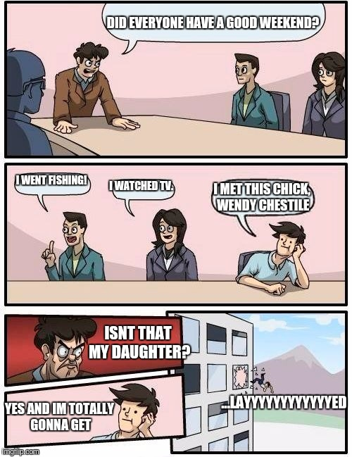 Boardroom Meeting Suggestion Meme | DID EVERYONE HAVE A GOOD WEEKEND? I WENT FISHING! I WATCHED TV. I MET THIS CHICK, WENDY CHESTILE ISNT THAT MY DAUGHTER? YES AND IM TOTALLY G | image tagged in memes,boardroom meeting suggestion | made w/ Imgflip meme maker