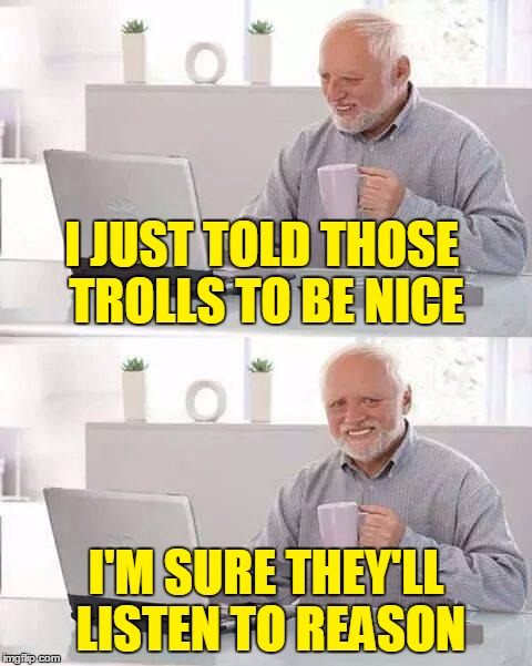 I JUST TOLD THOSE TROLLS TO BE NICE I'M SURE THEY'LL LISTEN TO REASON | made w/ Imgflip meme maker