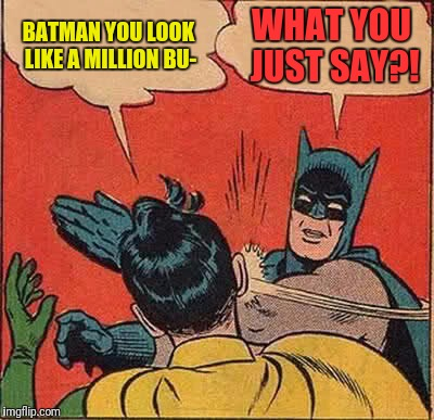 Batman Slapping Robin Meme | BATMAN YOU LOOK LIKE A MILLION BU- WHAT YOU JUST SAY?! | image tagged in memes,batman slapping robin | made w/ Imgflip meme maker