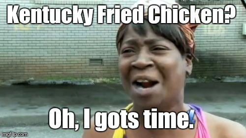 Aint Nobody Got Time For That Meme | Kentucky Fried Chicken? Oh, I gots time. | image tagged in memes,aint nobody got time for that | made w/ Imgflip meme maker
