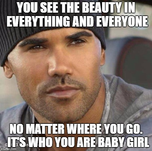 YOU SEE THE BEAUTY IN EVERYTHING AND EVERYONE NO MATTER WHERE YOU GO.  IT'S WHO YOU ARE BABY GIRL | image tagged in beauty,who you are | made w/ Imgflip meme maker
