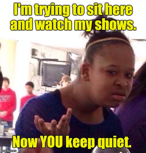 Black Girl Wat Meme | I'm trying to sit here and watch my shows. Now YOU keep quiet. | image tagged in memes,black girl wat | made w/ Imgflip meme maker