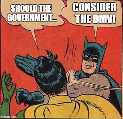 Batman Slapping Robin Meme | SHOULD THE GOVERNMENT... CONSIDER THE DMV! | image tagged in memes,batman slapping robin | made w/ Imgflip meme maker