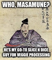 WHO, MASAMUNE? HE'S MY GO-TO SLICE N DICE GUY FOR VEGGIE PROCESSING | made w/ Imgflip meme maker
