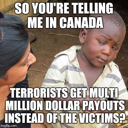 Third World Skeptical Kid Meme | SO YOU'RE TELLING ME IN CANADA TERRORISTS GET MULTI MILLION DOLLAR PAYOUTS INSTEAD OF THE VICTIMS? | image tagged in memes,third world skeptical kid | made w/ Imgflip meme maker