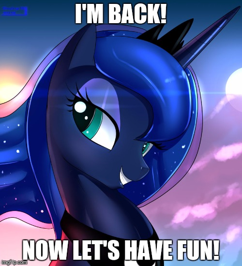 hello luna | I'M BACK! NOW LET'S HAVE FUN! | image tagged in hello luna | made w/ Imgflip meme maker