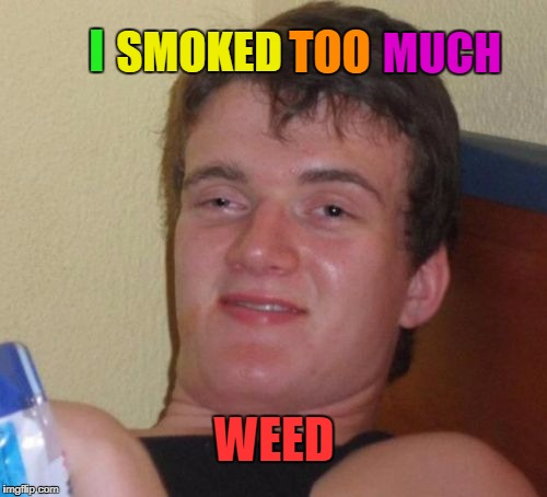 10 Guy Meme | TOO WEED I SMOKED MUCH | image tagged in memes,10 guy | made w/ Imgflip meme maker