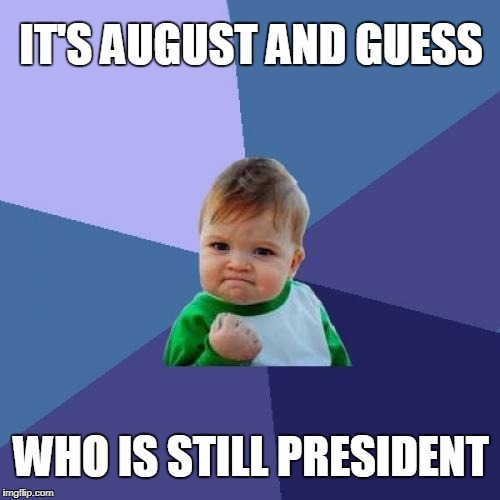 SO SORRY MAXINE  | IT'S AUGUST AND GUESS WHO IS STILL PRESIDENT | image tagged in memes,success kid,maxine waters,president trump | made w/ Imgflip meme maker