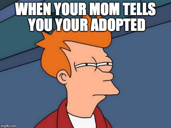 Futurama Fry Meme | WHEN YOUR MOM TELLS YOU YOUR ADOPTED | image tagged in memes,futurama fry | made w/ Imgflip meme maker