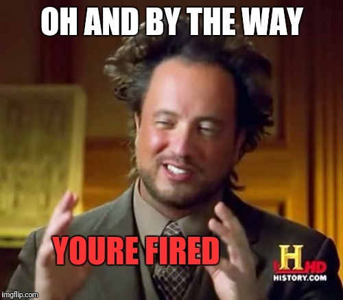 Ancient Aliens Meme | OH AND BY THE WAY YOURE FIRED | image tagged in memes,ancient aliens | made w/ Imgflip meme maker