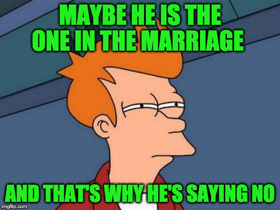 Futurama Fry Meme | MAYBE HE IS THE ONE IN THE MARRIAGE AND THAT'S WHY HE'S SAYING NO | image tagged in memes,futurama fry | made w/ Imgflip meme maker