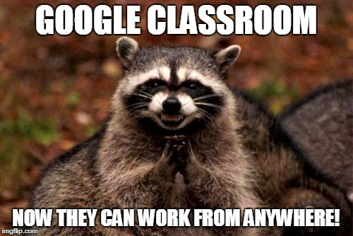 Evil Plotting Raccoon Meme | GOOGLE CLASSROOM NOW THEY CAN WORK FROM ANYWHERE! | image tagged in memes,evil plotting raccoon | made w/ Imgflip meme maker
