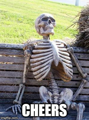 Waiting Skeleton Meme | CHEERS | image tagged in memes,waiting skeleton | made w/ Imgflip meme maker
