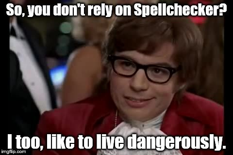 It's the adrenaline rush...(sorry to those who already made this joke) | So, you don't rely on Spellchecker? I too, like to live dangerously. | image tagged in memes,i too like to live dangerously,spell check,bad grammar and spelling memes | made w/ Imgflip meme maker