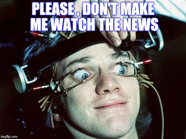 Cruel and unusual punishment ! | PLEASE , DON'T MAKE ME WATCH THE NEWS | image tagged in clockwork orange guy,biased media,cruel | made w/ Imgflip meme maker
