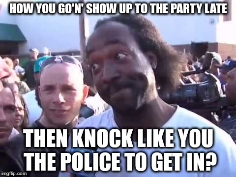 How You Go'n' | HOW YOU GO'N' SHOW UP TO THE PARTY LATE THEN KNOCK LIKE YOU THE POLICE TO GET IN? | image tagged in how you go'n' | made w/ Imgflip meme maker