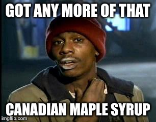 Y'all Got Any More Of That Meme | GOT ANY MORE OF THAT CANADIAN MAPLE SYRUP | image tagged in memes,yall got any more of | made w/ Imgflip meme maker
