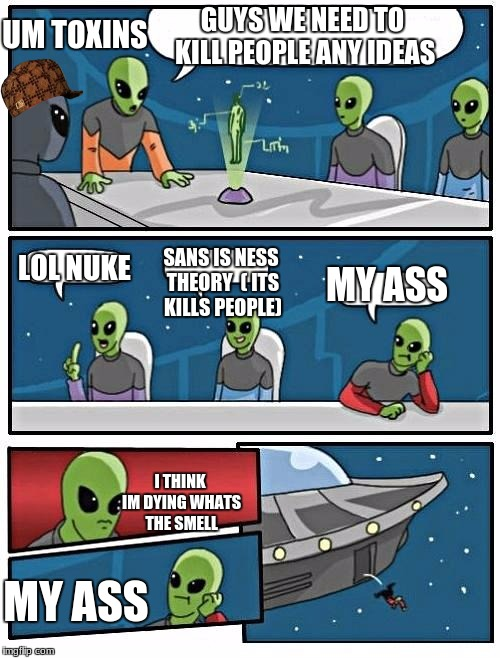 Alien Meeting Suggestion Meme | GUYS WE NEED TO KILL PEOPLE ANY IDEAS LOL NUKE SANS IS NESS THEORY  ( ITS KILLS PEOPLE) MY ASS UM TOXINS I THINK IM DYING WHATS THE SMELL MY | image tagged in memes,alien meeting suggestion,scumbag | made w/ Imgflip meme maker