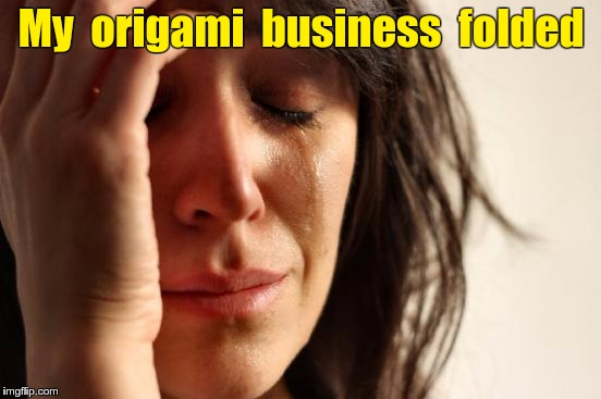 Origami business folded | My  origami  business  folded | image tagged in memes,first world problems,business | made w/ Imgflip meme maker