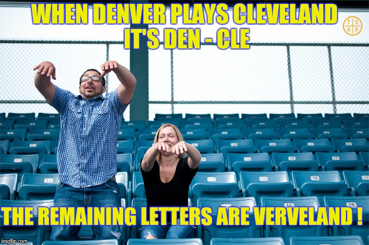 One man wave | WHEN DENVER PLAYS CLEVELAND IT'S DEN - CLE THE REMAINING LETTERS ARE VERVELAND ! | image tagged in one man wave | made w/ Imgflip meme maker
