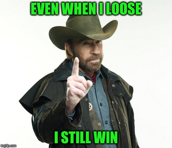EVEN WHEN I LOOSE I STILL WIN | made w/ Imgflip meme maker