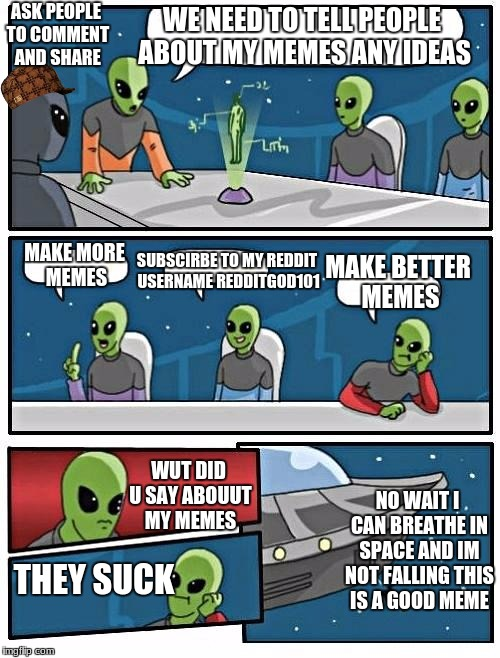 Alien Meeting Suggestion Meme | WE NEED TO TELL PEOPLE ABOUT MY MEMES ANY IDEAS MAKE MORE MEMES ASK PEOPLE TO COMMENT AND SHARE SUBSCIRBE TO MY REDDIT USERNAME REDDITGOD101 | image tagged in memes,alien meeting suggestion,scumbag | made w/ Imgflip meme maker