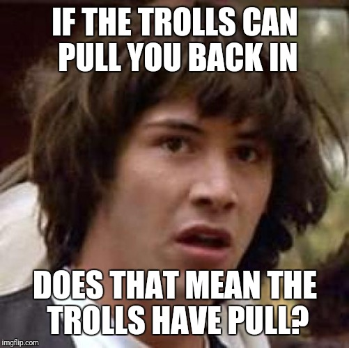 Conspiracy Keanu Meme | IF THE TROLLS CAN PULL YOU BACK IN DOES THAT MEAN THE TROLLS HAVE PULL? | image tagged in memes,conspiracy keanu | made w/ Imgflip meme maker