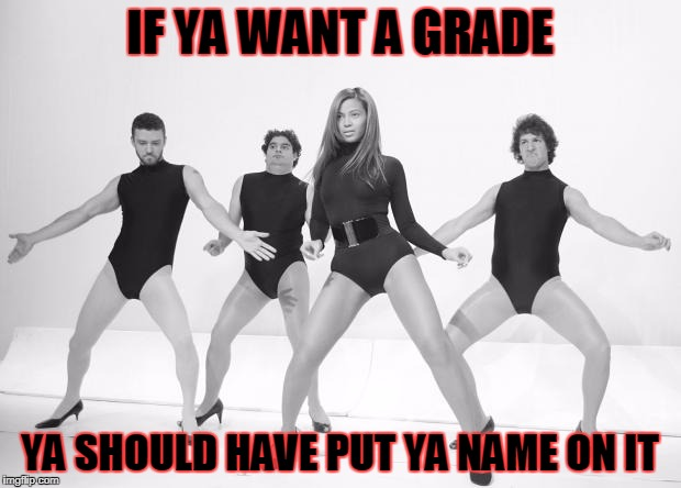 Beyonce SNL Single Ladies | IF YA WANT A GRADE YA SHOULD HAVE PUT YA NAME ON IT | image tagged in beyonce snl single ladies | made w/ Imgflip meme maker