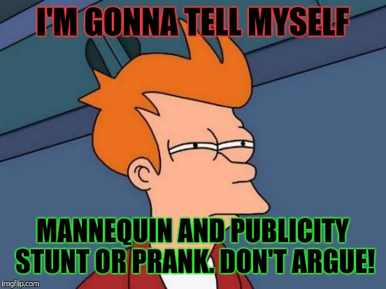 Futurama Fry Meme | I'M GONNA TELL MYSELF MANNEQUIN AND PUBLICITY STUNT OR PRANK. DON'T ARGUE! | image tagged in memes,futurama fry | made w/ Imgflip meme maker