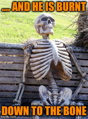 Waiting Skeleton Meme | .... AND HE IS BURNT DOWN TO THE BONE | image tagged in memes,waiting skeleton | made w/ Imgflip meme maker