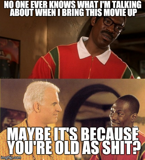 jiff and bowfinger lols | NO ONE EVER KNOWS WHAT I'M TALKING ABOUT WHEN I BRING THIS MOVIE UP MAYBE IT'S BECAUSE YOU'RE OLD AS SHIT? | image tagged in jiff and bowfinger lols | made w/ Imgflip meme maker