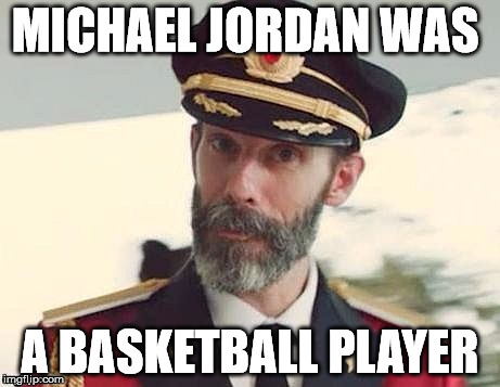 Now You Think About That. | MICHAEL JORDAN WAS A BASKETBALL PLAYER | image tagged in captain scadoodle,obvious meme,memes,funny,it is,huh | made w/ Imgflip meme maker