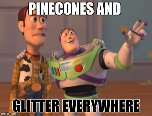 X, X Everywhere Meme | PINECONES AND GLITTER EVERYWHERE | image tagged in memes,x,x everywhere,x x everywhere | made w/ Imgflip meme maker