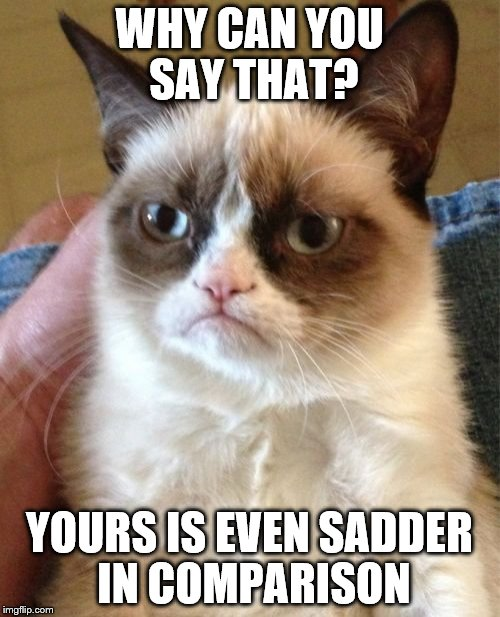 WHY CAN YOU SAY THAT? YOURS IS EVEN SADDER IN COMPARISON | image tagged in memes,grumpy cat | made w/ Imgflip meme maker