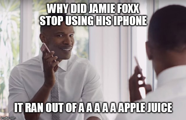 Jamie Foxx hates his iphone | WHY DID JAMIE FOXX STOP USING HIS IPHONE IT RAN OUT OF A A A A A APPLE JUICE | image tagged in jamie foxx,iphone,jamie foxx apple juice,apple inc,jamie foxx iphone,memes | made w/ Imgflip meme maker