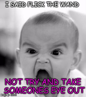 Angry Baby Meme | I SAID FLICK THE WAND NOT TRY AND TAKE SOMEONES EYE OUT | image tagged in memes,angry baby | made w/ Imgflip meme maker