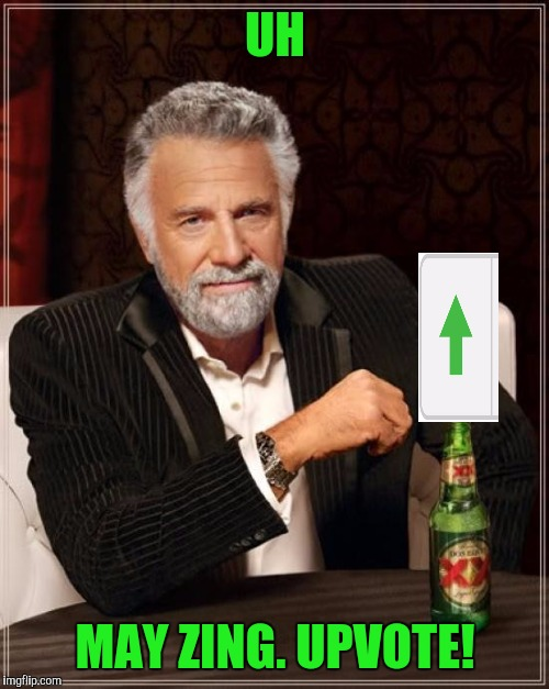 The Most Interesting Man In The World Meme | UH MAY ZING. UPVOTE! | image tagged in memes,the most interesting man in the world | made w/ Imgflip meme maker