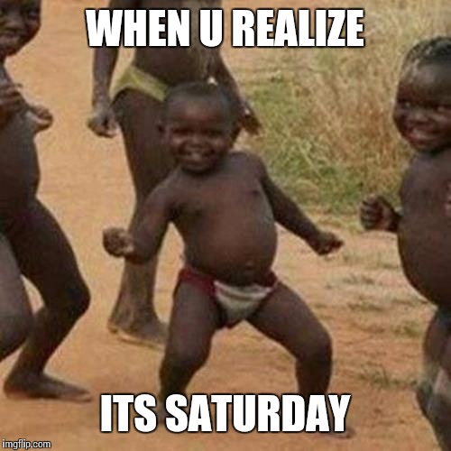 Third World Success Kid Meme | WHEN U REALIZE ITS SATURDAY | image tagged in memes,third world success kid | made w/ Imgflip meme maker