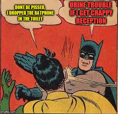 Batman Slapping Robin Meme | DONT BE PISSED, I DROPPED THE BATPHONE IN THE TOILET URINE TROUBLE IF I GET CRAPPY RECEPTION | image tagged in memes,batman slapping robin | made w/ Imgflip meme maker