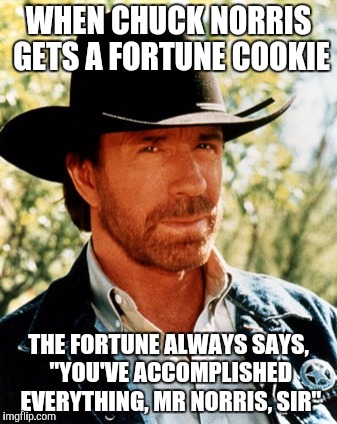 "WHEN CHUCK NORRIS GETS A FORTUNE COOKIE THE FORTUNE ALWAYS SAYS, ""YOU'VE ACCOMPLISHED EVERYTHING, MR NORRIS, SIR"" 