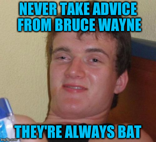 10 Guy Meme | NEVER TAKE ADVICE FROM BRUCE WAYNE THEY'RE ALWAYS BAT | image tagged in memes,10 guy | made w/ Imgflip meme maker
