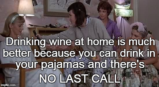 Drinking wine at home... | Drinking wine at home is much NO LAST CALL better because you can drink in your pajamas and there's | image tagged in drinking wine,at home,pajamas,no,last call | made w/ Imgflip meme maker